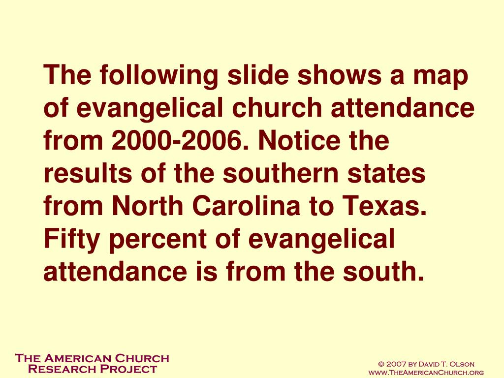 The following slide shows a map of evangelical church attendance from 2000-2006. Notice the results of the southern states from North Carolina to Texas. Fifty percent of evangelical attendance is from the south.