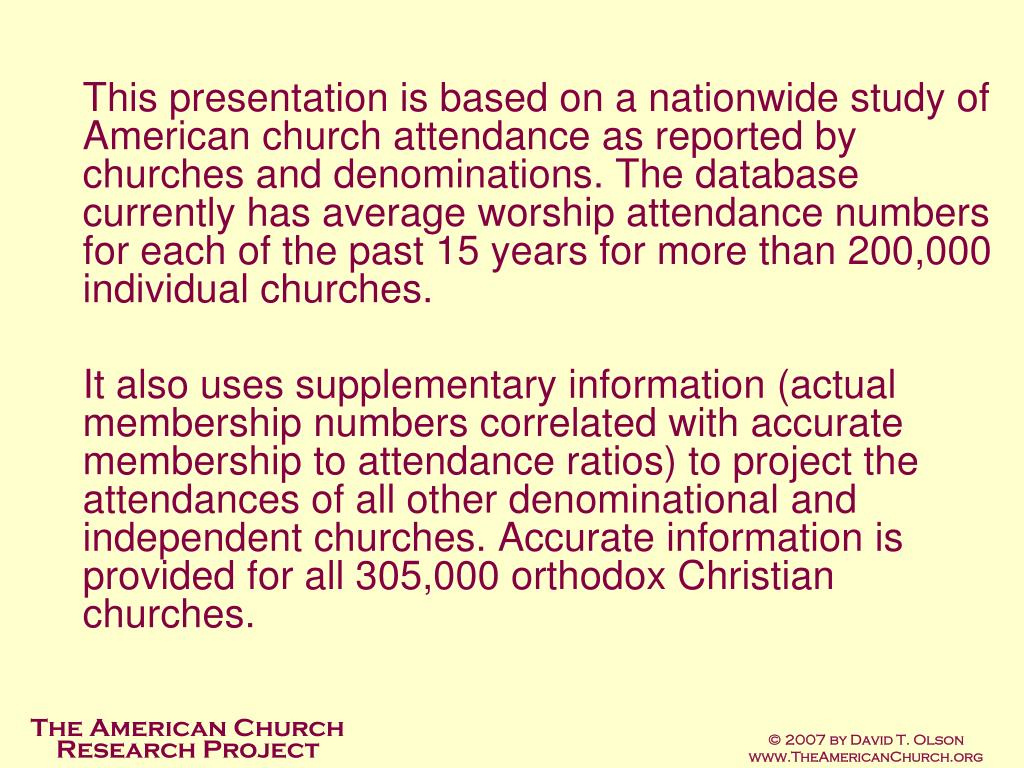 This presentation is based on a nationwide study of American church attendance as reported by churches and denominations. The database currently has average worship attendance numbers for each of the past 15 years for more than 200,000 individual churches.