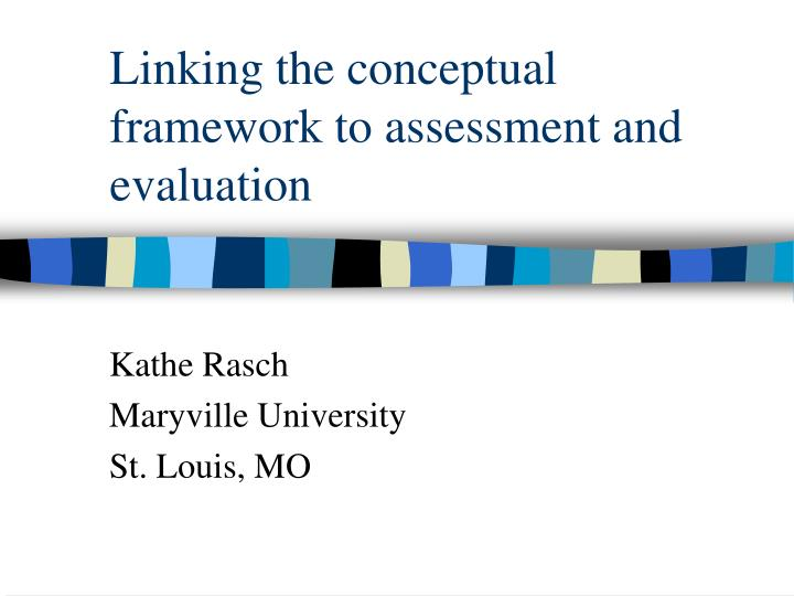 Linking the conceptual framework to assessment and evaluation l.jpg