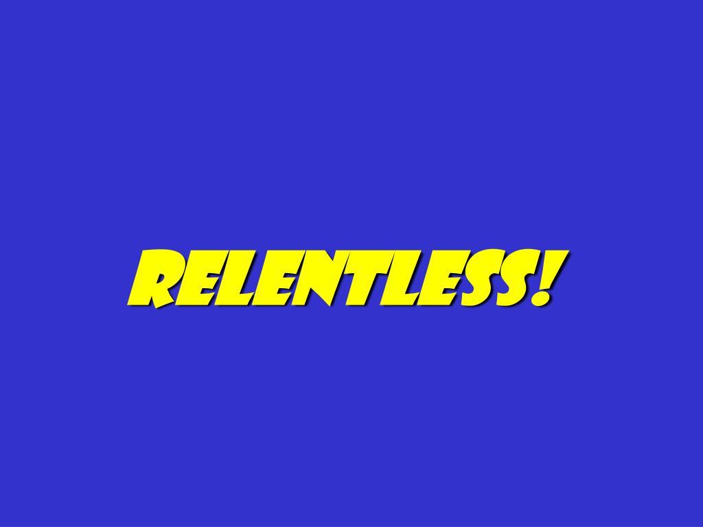 Relentless!