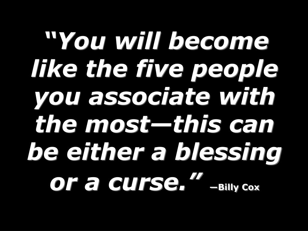 """You will become like the five people you associate with the most—this can be either a blessing or a curse."""