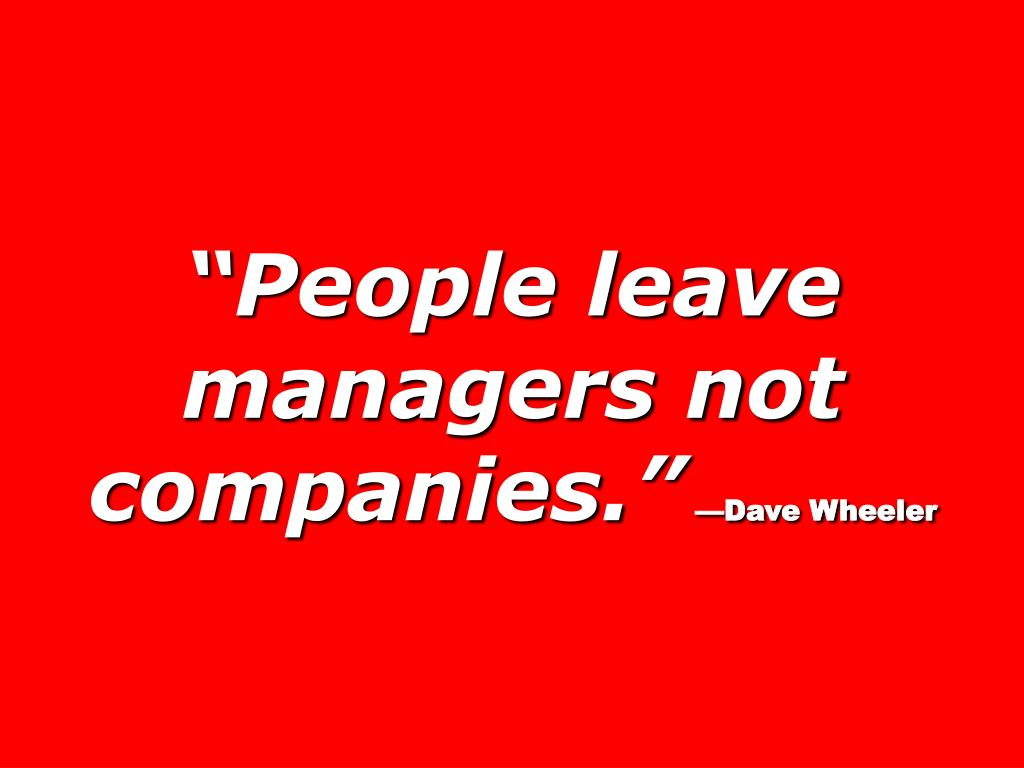 """People leave managers not companies."""