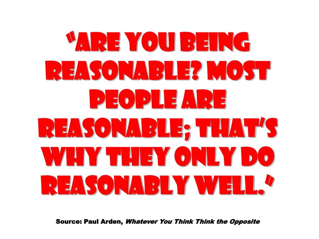 """ARE YOU BEING REASONABLE? Most people are reasonable; that's why they only do reasonably well."""