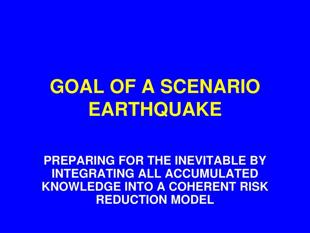 GOAL OF A SCENARIO EARTHQUAKE