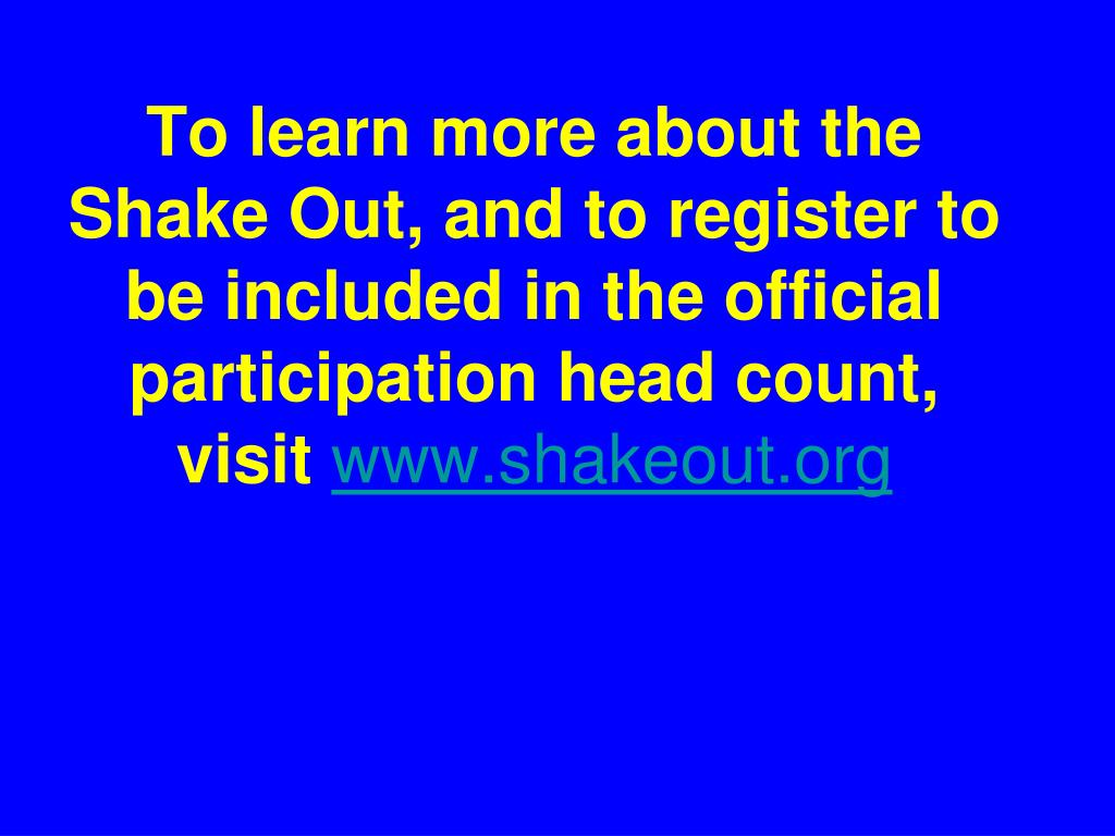 To learn more about the Shake Out, and to register to be included in the official participation head count, visit