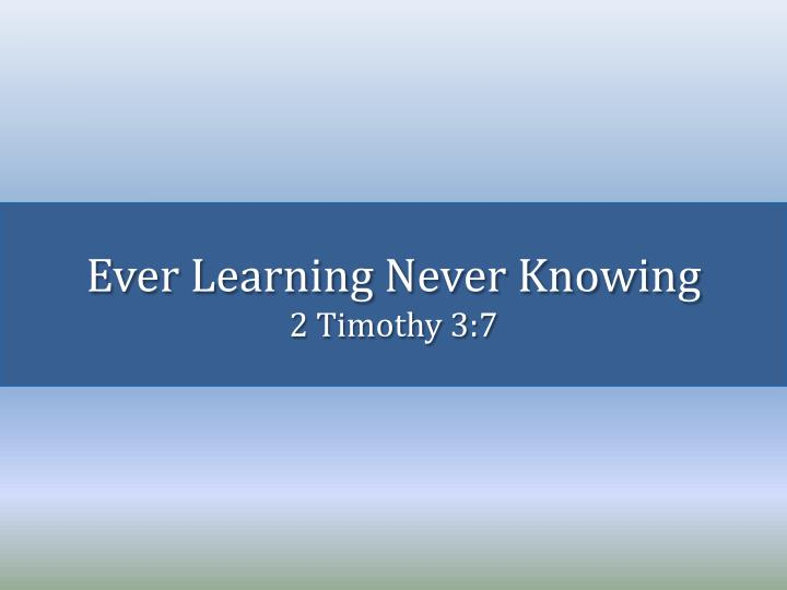 Ever learning never knowing 2 timothy 3 7 l.jpg
