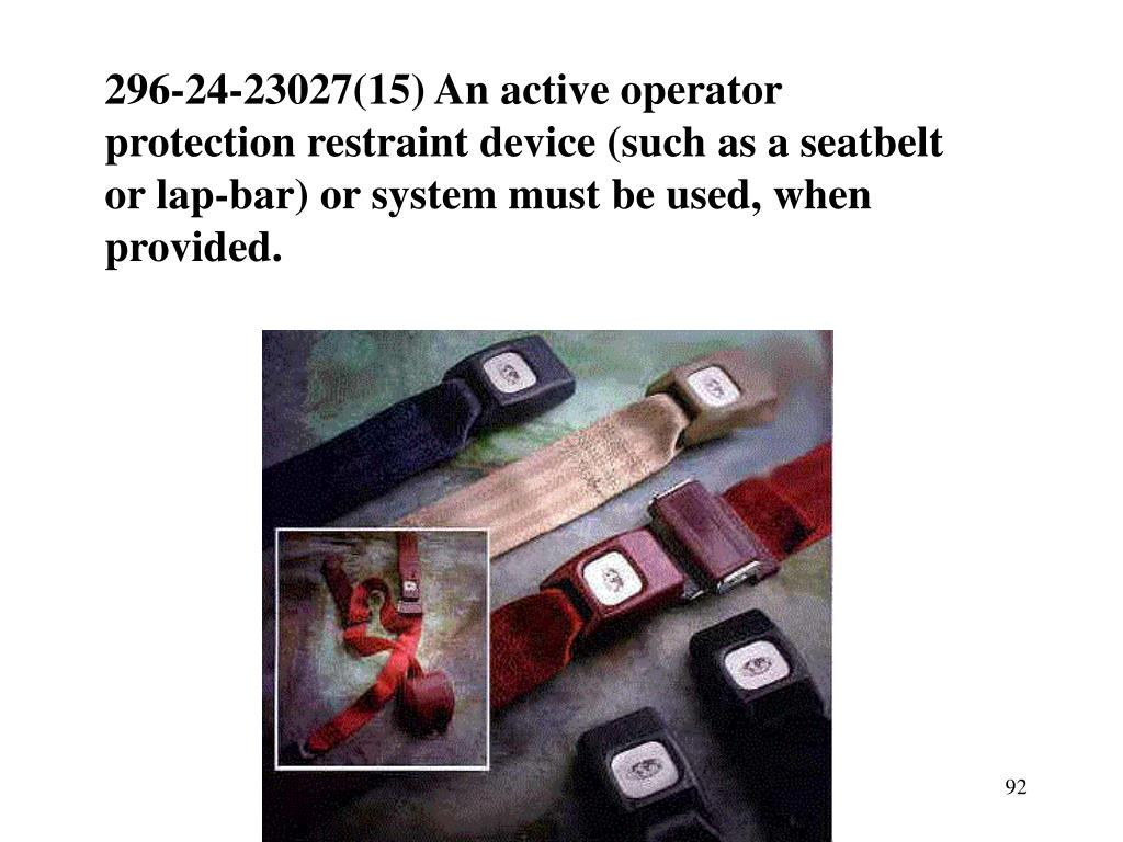 296-24-23027(15) An active operator protection restraint device (such as a seatbelt or lap-bar) or system must be used, when provided.