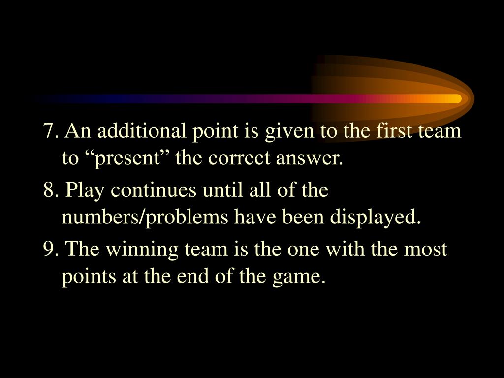 "7. An additional point is given to the first team to ""present"" the correct answer."