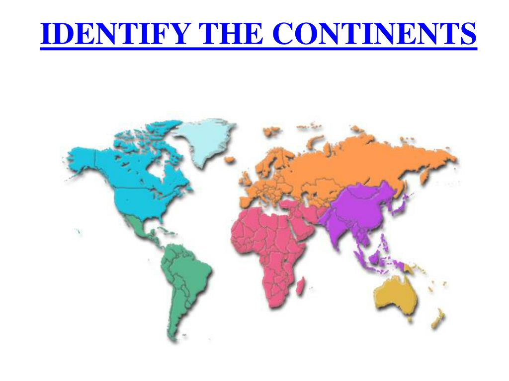 IDENTIFY THE CONTINENTS