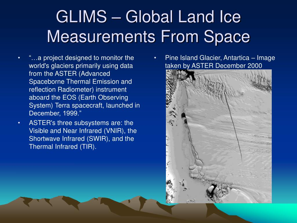 """…a project designed to monitor the world's glaciers primarily using data from the ASTER (Advanced Spaceborne Thermal Emission and reflection Radiometer) instrument aboard the EOS (Earth Observing System) Terra spacecraft, launched in December, 1999."""