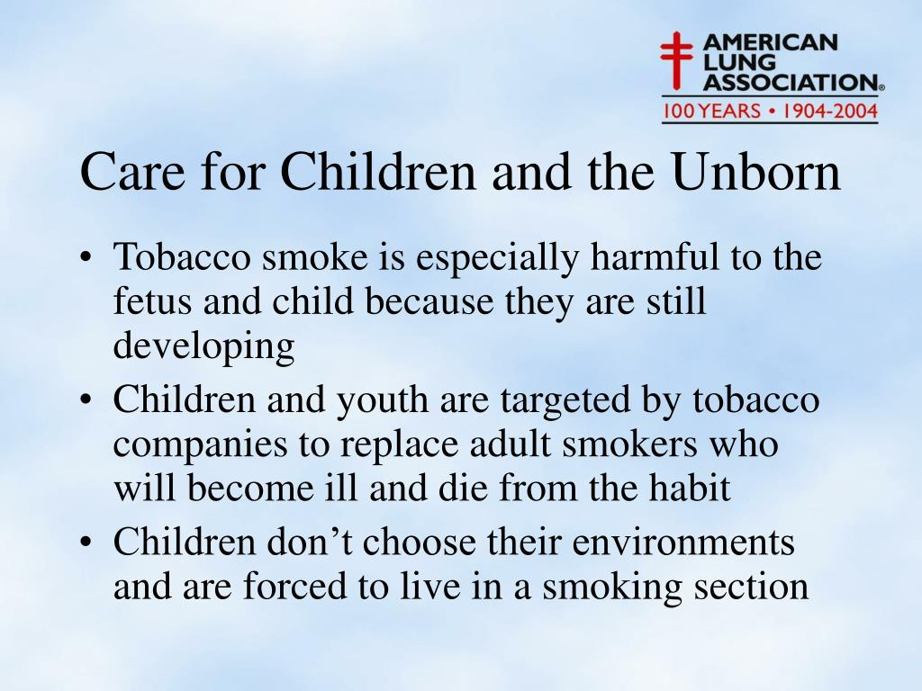Tobacco smoke is especially harmful to the fetus and child because they are still developing