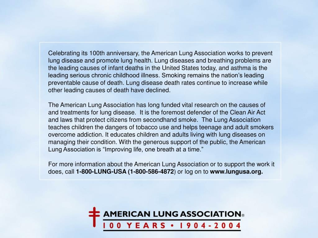 Celebrating its 100th anniversary, the American Lung Association works to prevent lung disease and promote lung health. Lung diseases and breathing problems are the leading causes of infant deaths in the United States today, and asthma is the leading serious chronic childhood illness. Smoking remains the nation's leading preventable cause of death. Lung disease death rates continue to increase while other leading causes of death have declined.