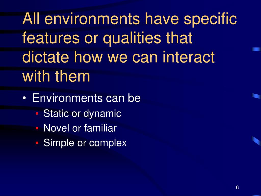 All environments have specific features or qualities that dictate how we can interact with them