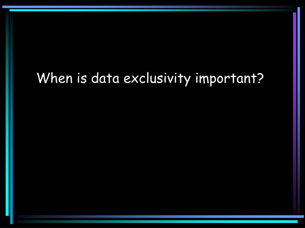When is data exclusivity important?