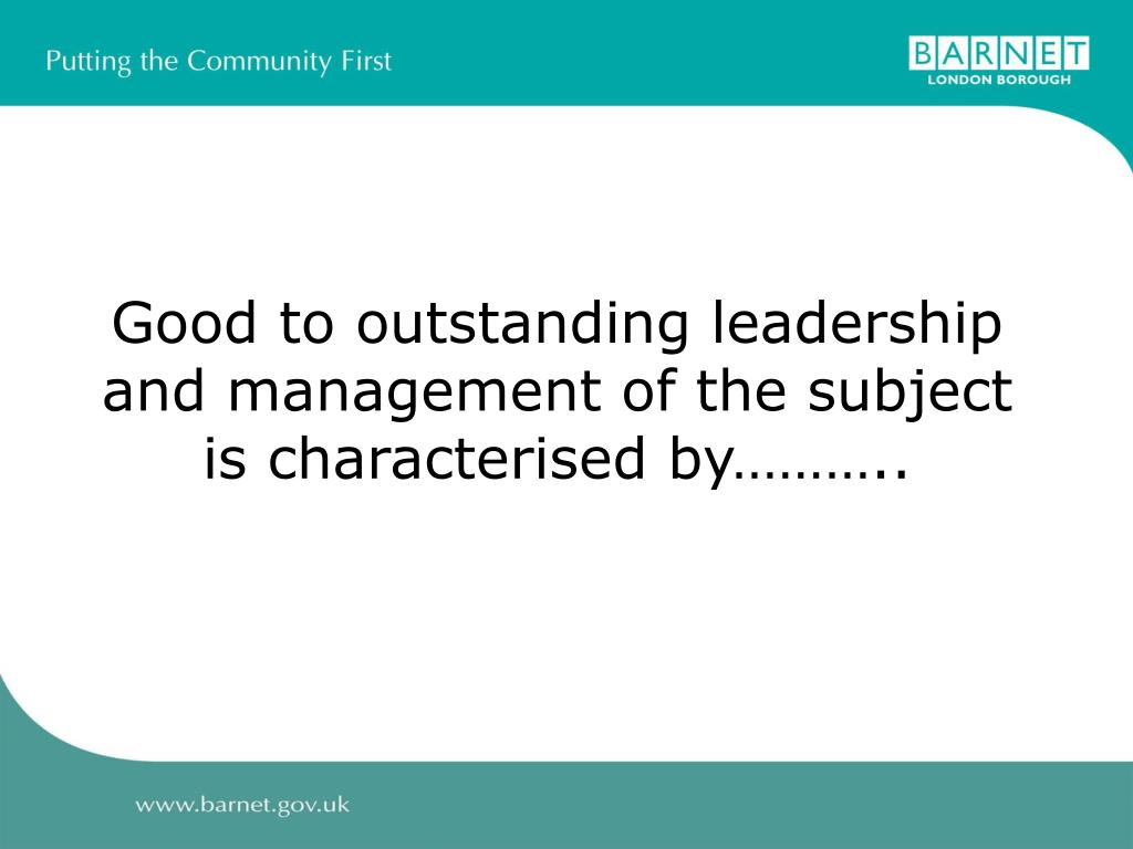 Good to outstanding leadership and management of the subject is characterised by………..