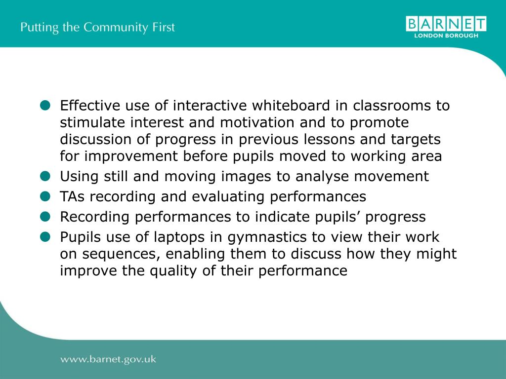 Effective use of interactive whiteboard in classrooms to stimulate interest and motivation and to promote discussion of progress in previous lessons and targets for improvement before pupils moved to working area