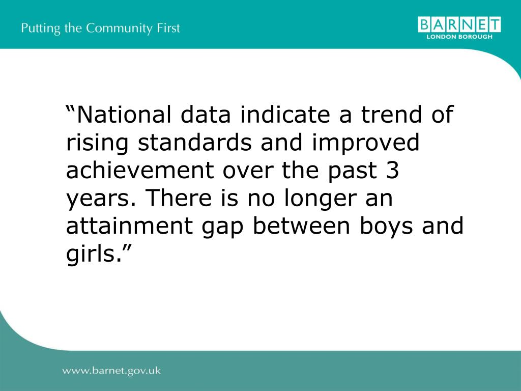 """National data indicate a trend of rising standards and improved achievement over the past 3 years. There is no longer an attainment gap between boys and girls."""