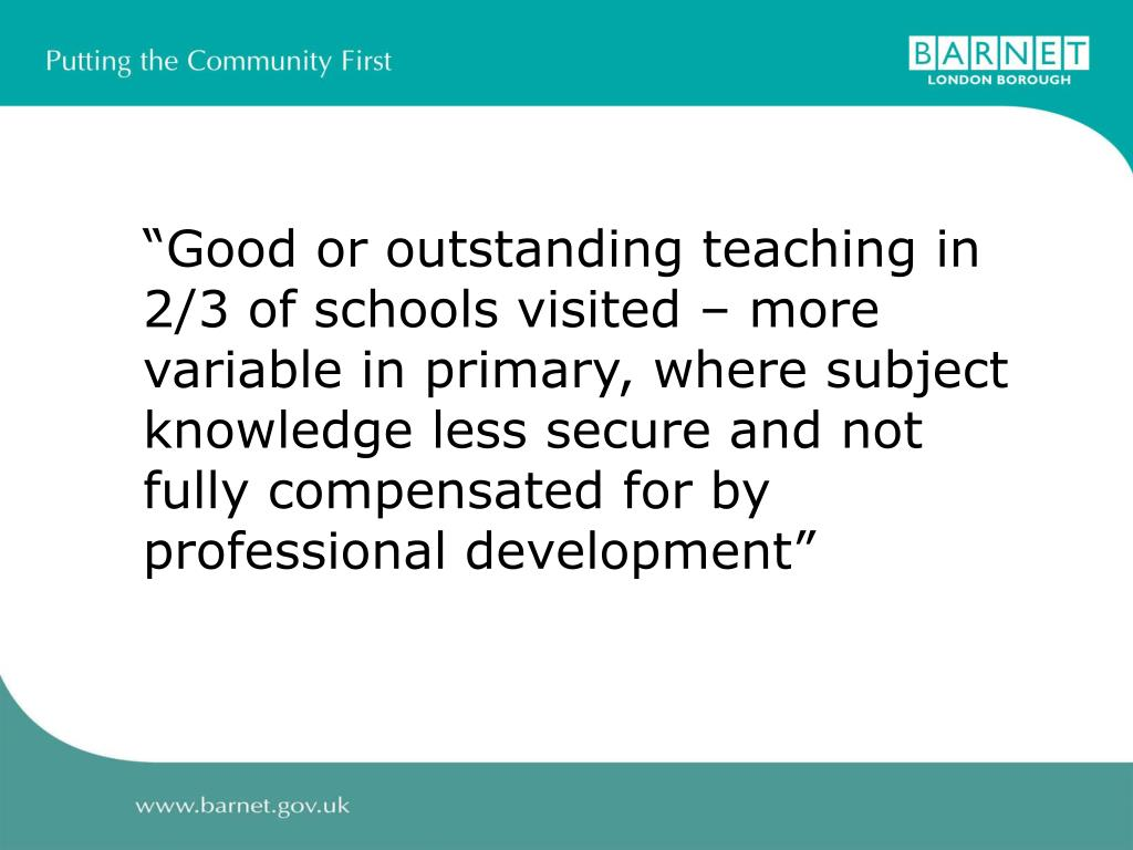 """Good or outstanding teaching in 2/3 of schools visited – more variable in primary, where subject knowledge less secure and not fully compensated for by professional development"""
