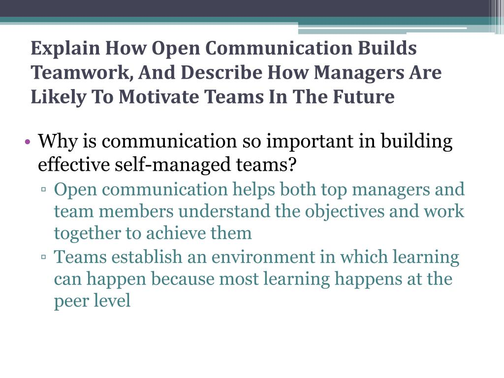 Explain How Open Communication Builds Teamwork, And Describe How Managers Are Likely To Motivate Teams In The Future