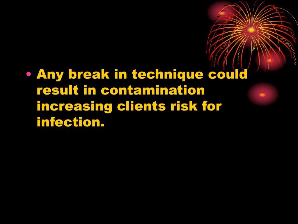 Any break in technique could result in contamination increasing clients risk for infection.