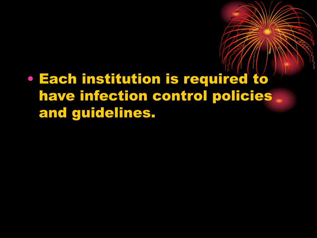 Each institution is required to have infection control policies and guidelines.