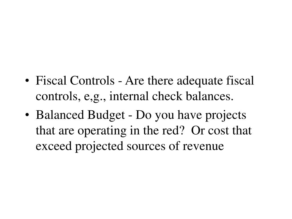 Fiscal Controls - Are there adequate fiscal controls, e,g., internal check balances.