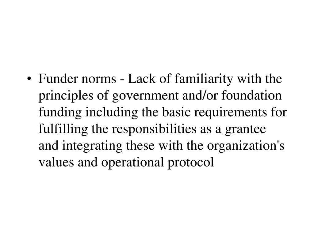 Funder norms - Lack of familiarity with the principles of government and/or foundation funding including the basic requirements for fulfilling the responsibilities as a grantee and integrating these with the organization's values and operational protocol