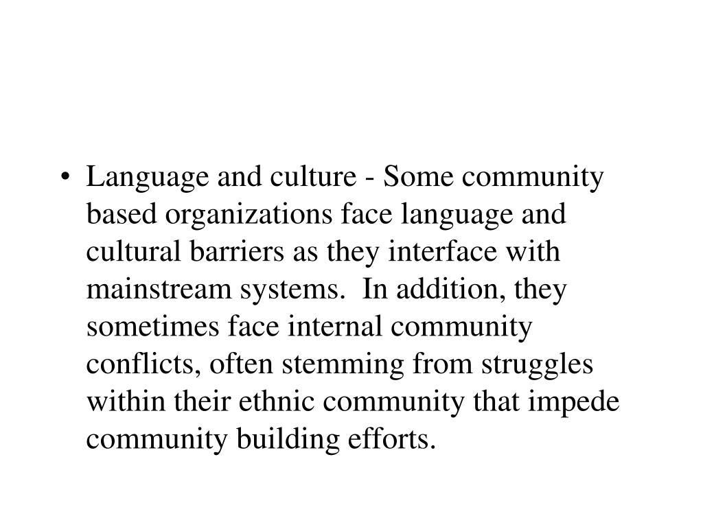 Language and culture - Some community based organizations face language and cultural barriers as they interface with mainstream systems.  In addition, they sometimes face internal community conflicts, often stemming from struggles within their ethnic community that impede community building efforts.