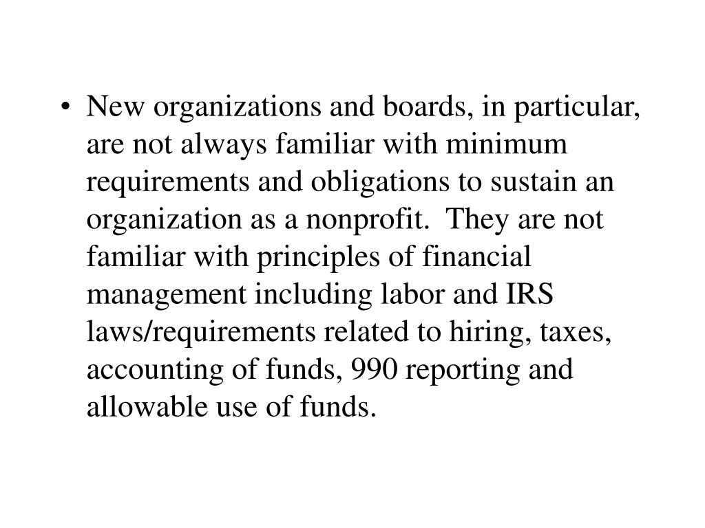 New organizations and boards, in particular, are not always familiar with minimum requirements and obligations to sustain an organization as a nonprofit.  They are not familiar with principles of financial management including labor and IRS laws/requirements related to hiring, taxes, accounting of funds, 990 reporting and allowable use of funds.