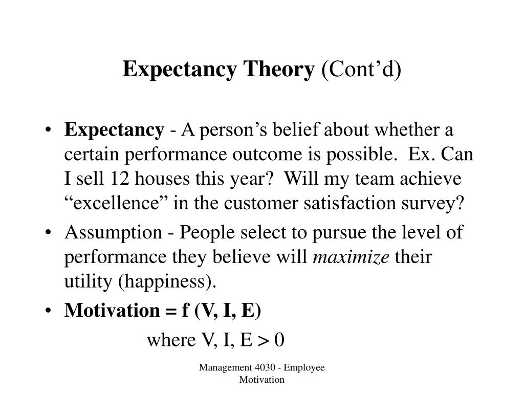 theory of expectancy Expectancy theory proposes that people will choose how to behave depending on the outcomes they expect as a result of their behaviour in other words, we decide what to do based on what we expect the outcome to be at work, it might be that we work longer hours because we expect a pay rise.