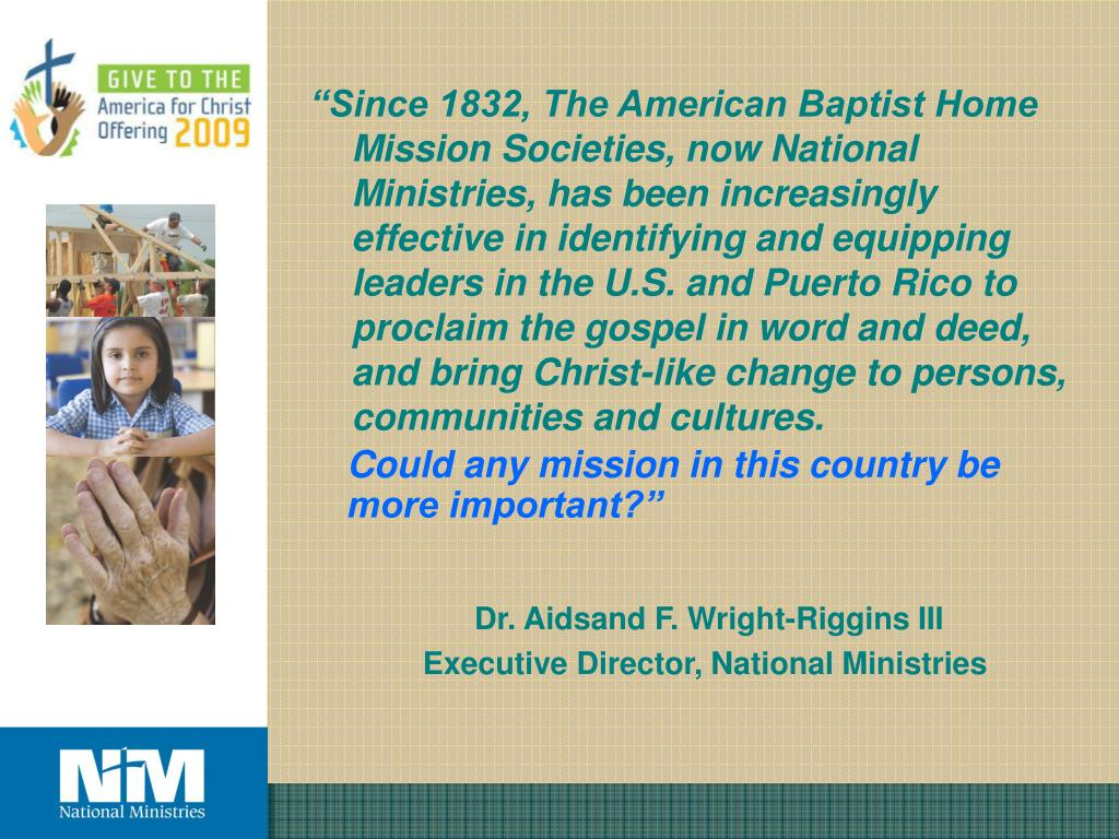 """Since 1832, The American Baptist Home Mission Societies, now National Ministries, has been increasingly effective in identifying and equipping leaders in the U.S. and Puerto Rico to proclaim the gospel in word and deed, and bring Christ-like change to persons, communities and cultures."