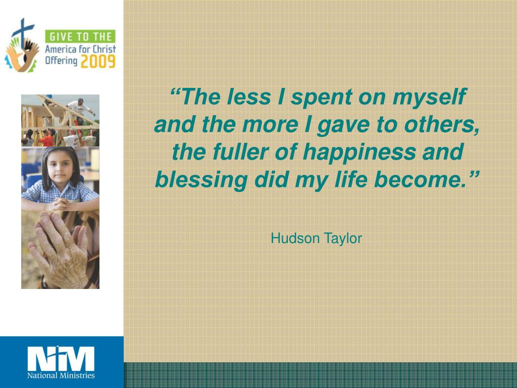 """The less I spent on myself and the more I gave to others, the fuller of happiness and blessing did my life become."""