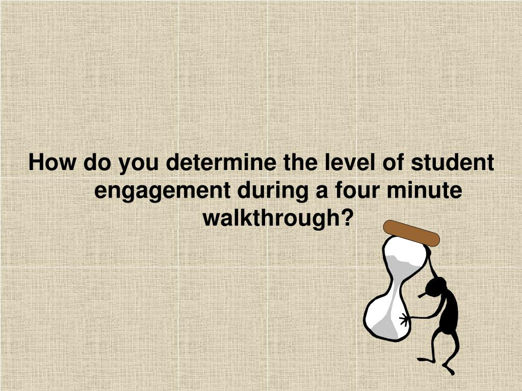 How do you determine the level of student engagement during a four minute walkthrough?