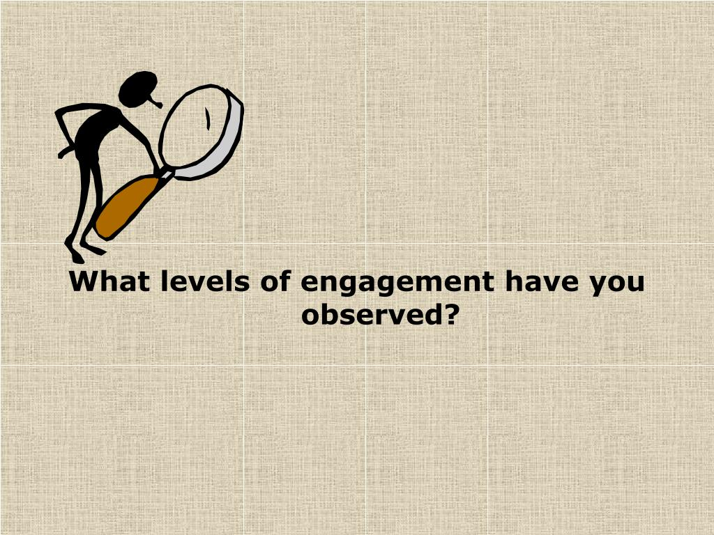 What levels of engagement have you observed?
