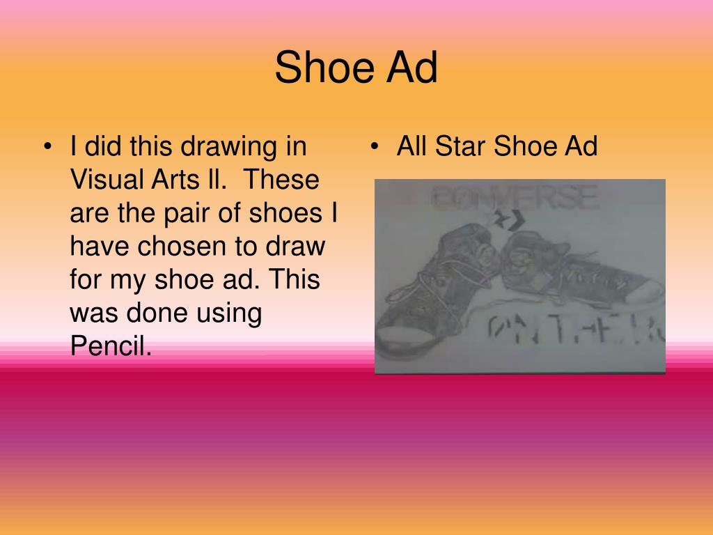I did this drawing in Visual Arts ll.  These are the pair of shoes I have chosen to draw for my shoe ad. This was done using Pencil.