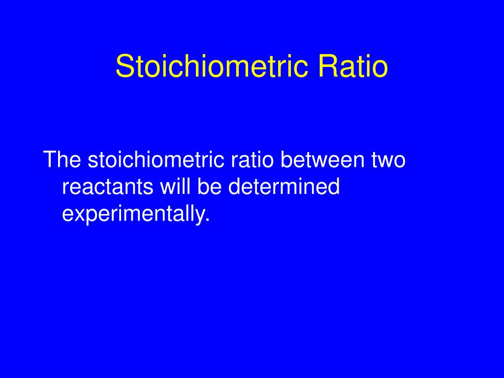 The stoichiometric ratio between two reactants will be determined experimentally.