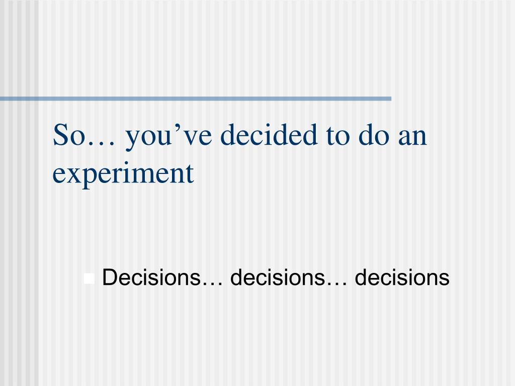So… you've decided to do an experiment