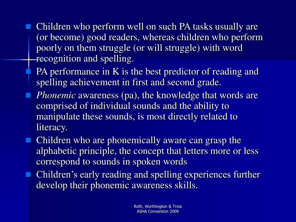 Children who perform well on such PA tasks usually are (or become) good readers, whereas children who perform poorly on them struggle (or will struggle) with word recognition and spelling.