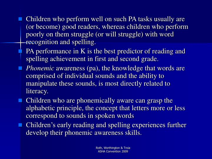 Children who perform well on such PA tasks usually are (or become) good readers, whereas children wh...