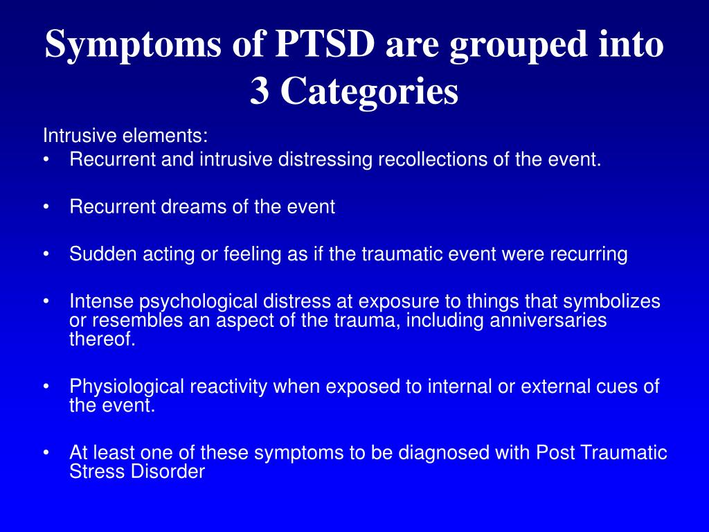 Symptoms of PTSD are grouped into 3 Categories