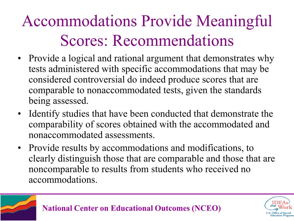 Provide a logical and rational argument that demonstrates why tests administered with specific accommodations that may be considered controversial do indeed produce scores that are comparable to nonaccommodated tests, given the standards being assessed.