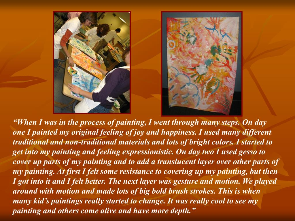 """When I was in the process of painting, I went through many steps. On day one I painted my original feeling of joy and happiness. I used many different traditional and non-traditional materials and lots of bright colors. I started to get into my painting and feeling expressionistic. On day two I used gesso to cover up parts of my painting and to add a translucent layer over other parts of my painting. At first I felt some resistance to covering up my painting, but then I got into it and I felt better. The next layer was gesture and motion. We played around with motion and made lots of big bold brush strokes. This is when many kid's paintings really started to change. It was really cool to see my painting and others come alive and have more depth."""