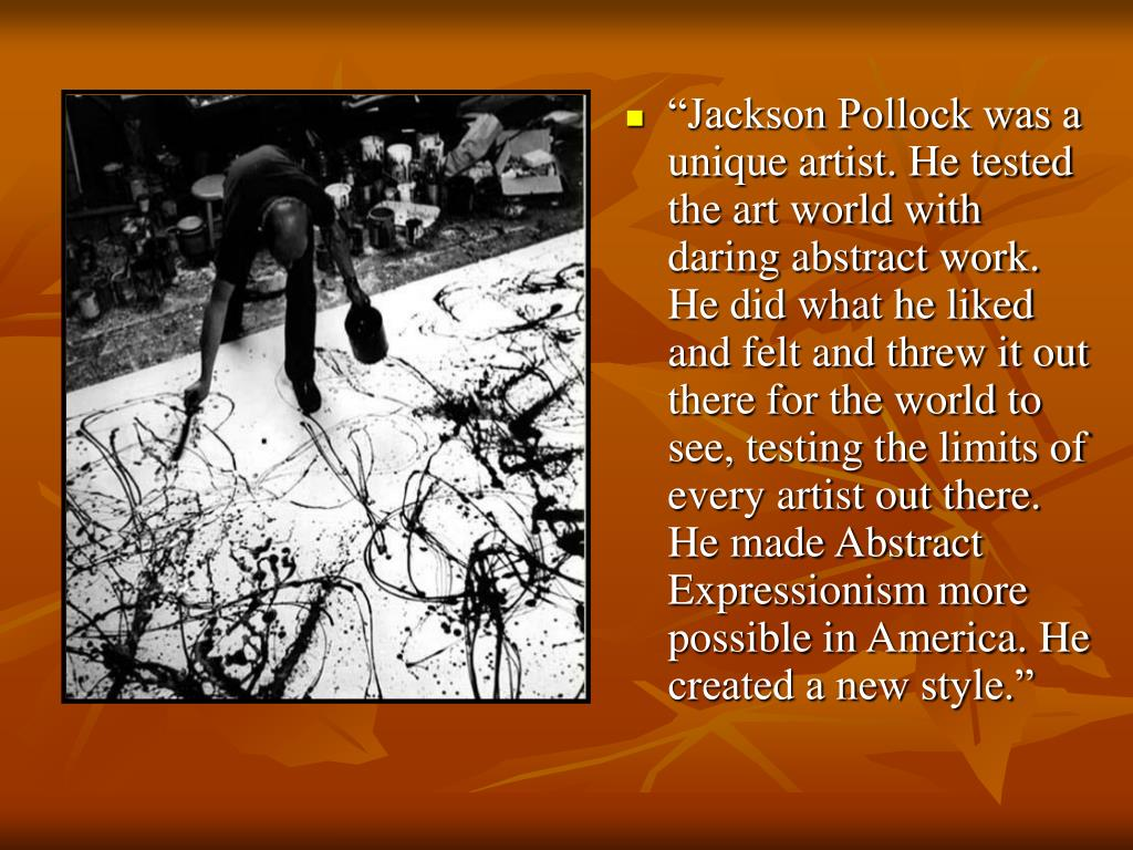 """Jackson Pollock was a unique artist. He tested the art world with daring abstract work. He did what he liked and felt and threw it out there for the world to see, testing the limits of every artist out there. He made Abstract Expressionism more possible in America. He created a new style."""