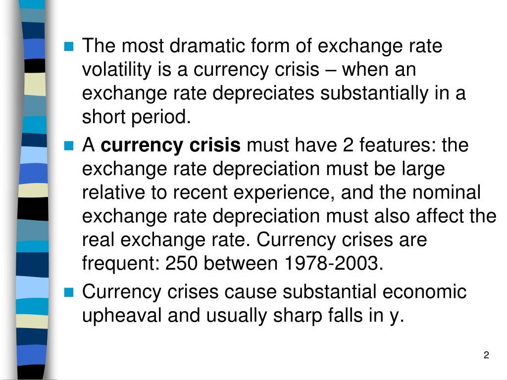 The most dramatic form of exchange rate volatility is a currency crisis – when an exchange rate depreciates substantially in a short period.
