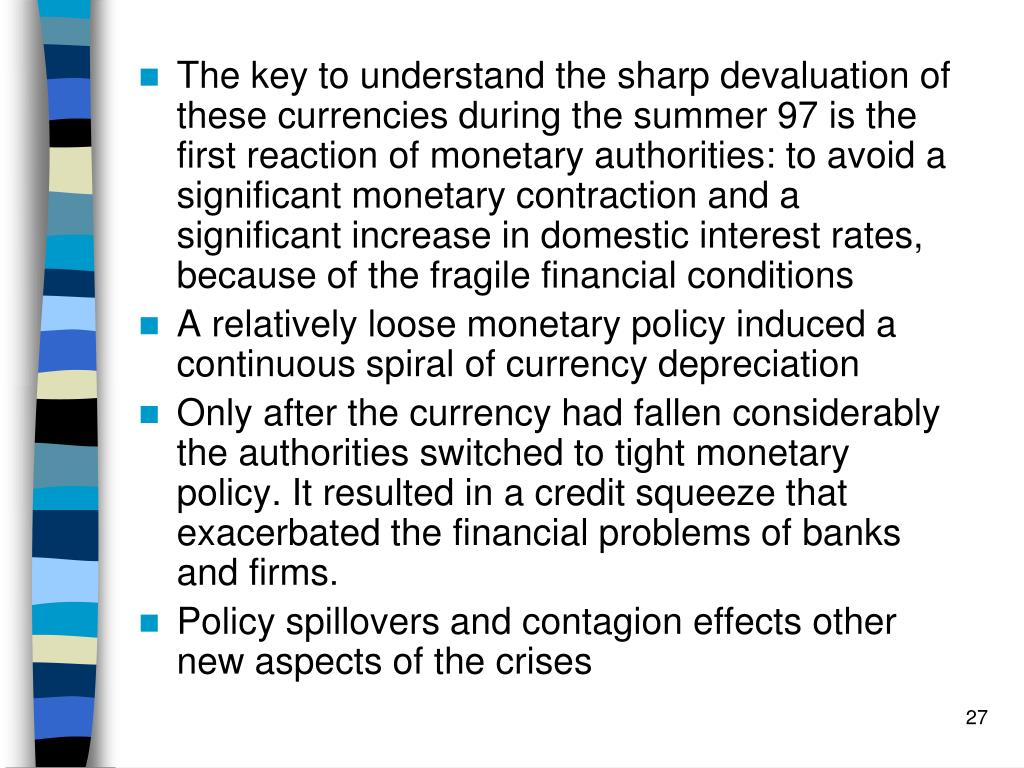 The key to understand the sharp devaluation of these currencies during the summer 97 is the first reaction of monetary authorities: to avoid a significant monetary contraction and a significant increase in domestic interest rates, because of the fragile financial conditions