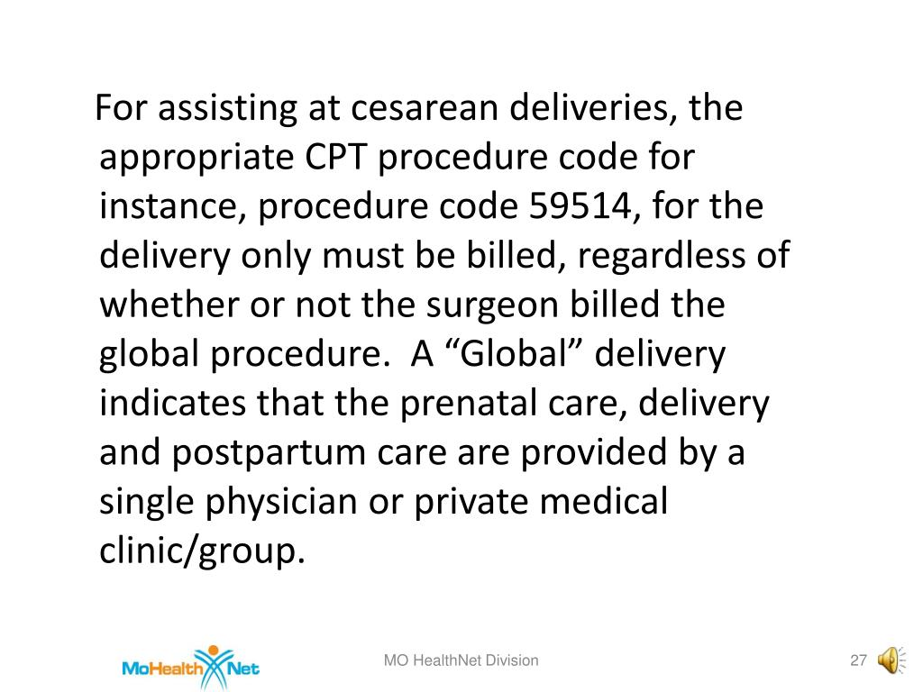"For assisting at cesarean deliveries, the appropriate CPT procedure code for instance, procedure code 59514, for the delivery only must be billed, regardless of whether or not the surgeon billed the global procedure.  A ""Global"" delivery indicates that the prenatal care, delivery and postpartum care are provided by a single physician or private medical clinic/group."