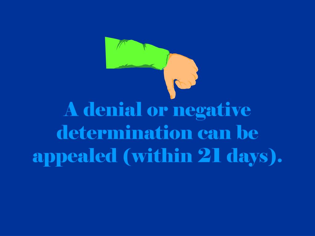 A denial or negative determination can be appealed (within 21 days).