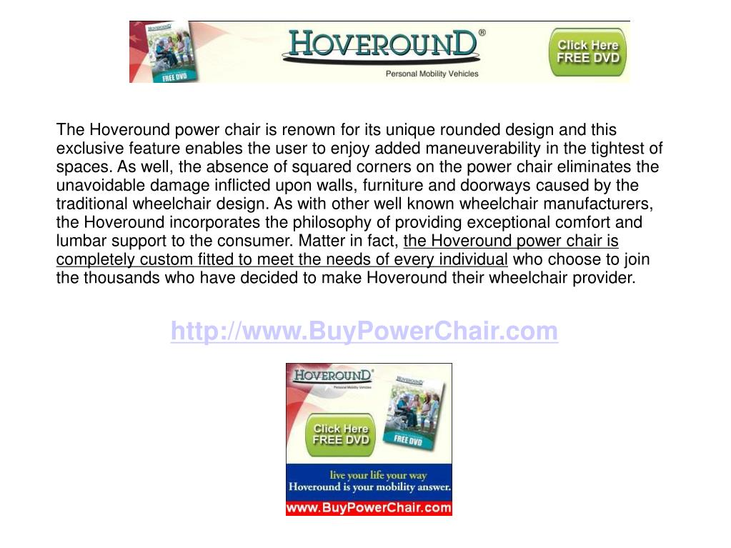 The Hoveround power chair is renown for its unique rounded design and this exclusive feature enables the user to enjoy added maneuverability in the tightest of spaces. As well, the absence of squared corners on the power chair eliminates the unavoidable damage inflicted upon walls, furniture and doorways caused by the traditional wheelchair design. As with other well known wheelchair manufacturers, the Hoveround incorporates the philosophy of providing exceptional comfort and lumbar support to the consumer. Matter in fact,