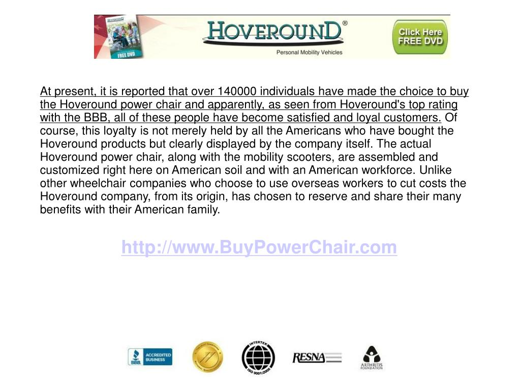 At present, it is reported that over 140000 individuals have made the choice to buy the Hoveround power chair and apparently, as seen from Hoveround's top rating with the BBB, all of these people have become satisfied and loyal customers.