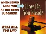 when jesus asks you at the bema judgment what will you say